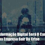 a-transformacao-digital-sera-o-caminho-para-sua-empresa-sair-da-crise - A Transformação Digital Será O Caminho Para Sua Empresa Sair Da Crise